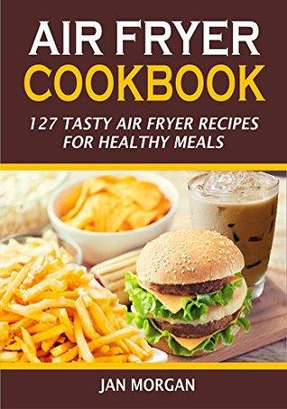 [PDF] [EPUB] Air Fryer Cookbook: 127 Tasty Air Fryer Recipes for Healthy Meals Download by Jan Morgan