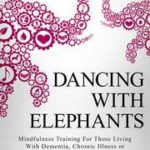 [PDF] [EPUB] Dancing with Elephants: Mindfulness Training For Those Living With Dementia, Chronic Illness or an Aging Brain Download
