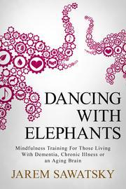 [PDF] [EPUB] Dancing with Elephants: Mindfulness Training For Those Living With Dementia, Chronic Illness or an Aging Brain Download by Jarem Sawatsky