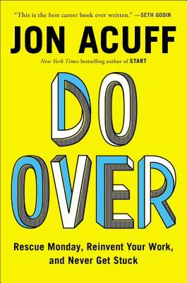 [PDF] [EPUB] Do Over: Rescue Monday, Reinvent Your Work, and Never Get Stuck Download by Jon Acuff