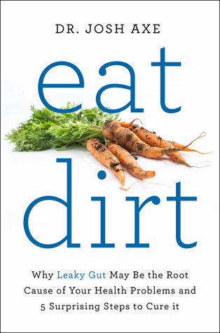 [PDF] [EPUB] Eat Dirt: Why Leaky Gut May Be the Root Cause of Your Health Problems and 5 Surprising Steps to Cure It Download by Josh Axe