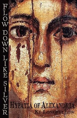 [PDF] [EPUB] Flow Down Like Silver: Hypatia of Alexandria Download by Ki Longfellow