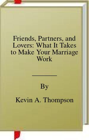 [PDF] [EPUB] Friends, Partners, and Lovers: What It Takes to Make Your Marriage Work Download by Kevin A. Thompson