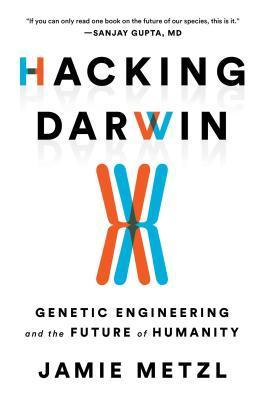 [PDF] [EPUB] Hacking Darwin: Genetic Engineering and the Future of Humanity Download by Jamie Metzl