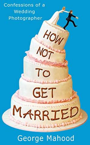 [PDF] [EPUB] How Not to Get Married: Confessions of a Wedding Photographer Download by George Mahood