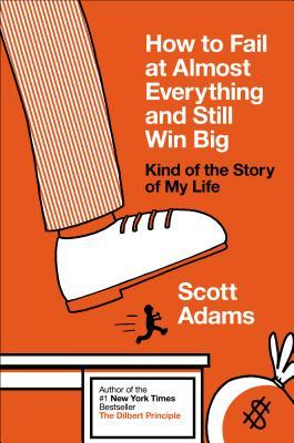 [PDF] [EPUB] How to Fail at Almost Everything and Still Win Big: Kind of the Story of My Life Download by Scott Adams