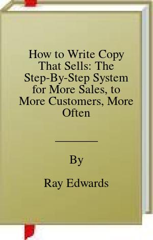 [PDF] [EPUB] How to Write Copy That Sells: The Step-By-Step System for More Sales, to More Customers, More Often Download by Ray Edwards