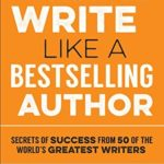 [PDF] [EPUB] How to Write Like a Bestselling Author: Secrets of Success from 50 of the World's Greatest Writers Download