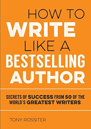 [PDF] [EPUB] How to Write Like a Bestselling Author: Secrets of Success from 50 of the World's Greatest Writers Download by Tony Rossiter