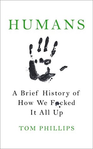 [PDF] [EPUB] Humans: A Brief History of How We F*cked It All Up Download by Tom Phillips