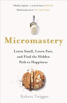 [PDF] [EPUB] Micromastery: Learn Small, Learn Fast, and Find the Hidden Path to Happiness Download by Robert Twigger