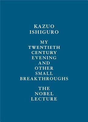 [PDF] [EPUB] My Twentieth Century Evening and Other Small Breakthroughs:  The Nobel Lecture Download by Kazuo Ishiguro