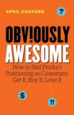 [PDF] [EPUB] Obviously Awesome: How to Nail Product Positioning so Customers Get It, Buy It, Love It Download by April Dunford