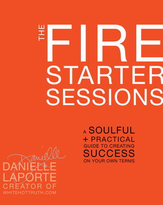 [PDF] [EPUB] The Fire Starter Sessions: A Soulful + Practical Guide to Creating Success on Your Own Terms Download by Danielle LaPorte