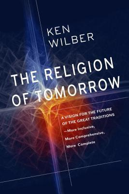 [PDF] [EPUB] The Religion of Tomorrow: A Vision for the Future of the Great Traditions-More Inclusive, More Comprehensive, More Complete-with Integral Buddhism as an Example Download by Ken Wilber