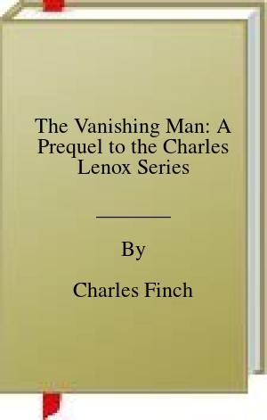 [PDF] [EPUB] The Vanishing Man: A Prequel to the Charles Lenox Series Download by Charles Finch