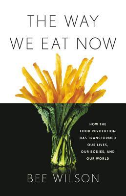 [PDF] [EPUB] The Way We Eat Now: How the Food Revolution Has Transformed Our Lives, Our Bodies, and Our World Download by Bee Wilson