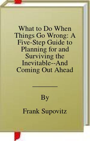 [PDF] [EPUB] What to Do When Things Go Wrong: A Five-Step Guide to Planning for and Surviving the Inevitable--And Coming Out Ahead Download by Frank Supovitz