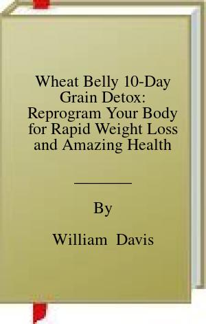 [PDF] [EPUB] Wheat Belly 10-Day Grain Detox: Reprogram Your Body for Rapid Weight Loss and Amazing Health Download by William  Davis