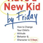 [PDF] [EPUB] Have a New Kid by Friday: How to Change Your Child's Attitude, Behavior and Character in 5 Days Download