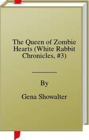 [PDF] [EPUB] The Queen of Zombie Hearts (White Rabbit Chronicles, #3) Download by Gena Showalter