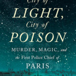 [PDF] [EPUB] City of Light, City of Poison: Murder, Magic, and the First Police Chief of Paris Download
