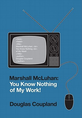 [PDF] [EPUB] Marshall McLuhan: You Know Nothing of My Work! Download by Douglas Coupland