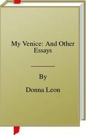 [PDF] [EPUB] My Venice: And Other Essays Download by Donna Leon
