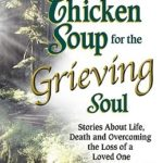 [PDF] [EPUB] Chicken Soup for the Grieving Soul: Stories About Life, Death and Overcoming the Loss of a Loved One (Chicken Soup for the Soul) Download
