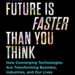 [PDF] [EPUB] The Future Is Faster Than You Think: How Converging Technologies Are Transforming Business, Industries, and Our Lives Download
