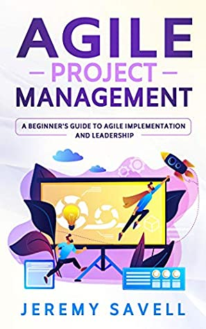 [PDF] [EPUB] Agile Project Management: A Beginner's Guide to Agile Implementation and Leadership Download by Jeremy Savell