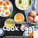 [PDF] [EPUB] Delicious Ways to Cook Eggs: Cooking Fresh Eggs Made Fun Download