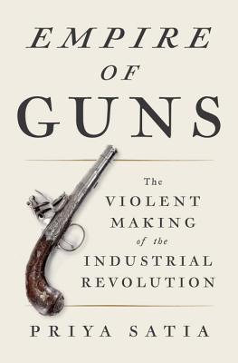 [PDF] [EPUB] Empire of Guns: The Violent Making of the Industrial Revolution Download by Priya Satia