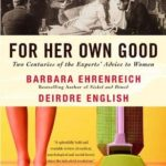 [PDF] [EPUB] For Her Own Good: Two Centuries of the Experts' Advice to Women Download