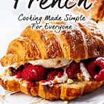 [PDF] [EPUB] French Cooking Made Simple for Everyone: Tips and Tricks Straight from The French Cuisine Download