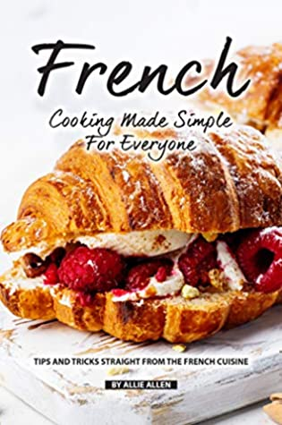 [PDF] [EPUB] French Cooking Made Simple for Everyone: Tips and Tricks Straight from The French Cuisine Download by Allie Allen
