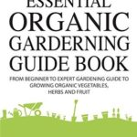 [PDF] [EPUB] Gardening: The Essential Organic Gardening Guide Book: From Beginner to Expert Gardening Guide to Growing Organic Vegetables, Herbs And Fruit Download