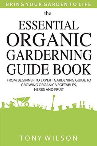 [PDF] [EPUB] Gardening: The Essential Organic Gardening Guide Book: From Beginner to Expert Gardening Guide to Growing Organic Vegetables, Herbs And Fruit Download by Tony Wilson