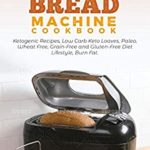 [PDF] [EPUB] Keto Bread Machine Cookbook: Ketogenic Recipes, Low Carb Keto Loaves, Paleo, Wheat Free, Grain-Free and Gluten- Free Diet Lifestyle, Burn Fat Download