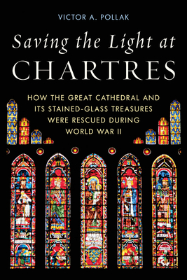 [PDF] [EPUB] Saving the Light at Chartres: How the Great Cathedral and Its Stained-Glass Treasures Were Rescued During World War II Download by Victor A Pollak