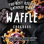 [PDF] [EPUB] The Best Recipes Gathered in One Waffle Cookbook: Mouthwatering Waffle Recipes That You Can prepare Easily Download