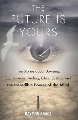[PDF] [EPUB] The Future Is Yours: True Stories about Dowsing, Spontaneous Healing, Ghost Busting, and the Incredible Power of the Mind Download by Raymon Grace