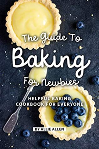 [PDF] [EPUB] The Guide to Baking for Newbies: Helpful Baking Cookbook for Everyone Download by Allie Allen