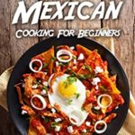 [PDF] [EPUB] The Guide to Mexican Cooking for Beginners: The Top Mexican Cookbook That You Must Get Download