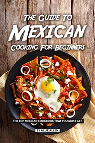 [PDF] [EPUB] The Guide to Mexican Cooking for Beginners: The Top Mexican Cookbook That You Must Get Download by Allie Allen