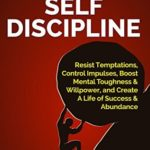 [PDF] [EPUB] The Power of Self Discipline: Resist Temptations, Control Impulses, Boost Mental Toughness and Willpower, and Create A Life of Success and Abundance Download