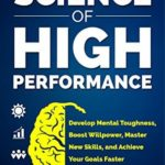 [PDF] [EPUB] The Science of High Performance: Develop Mental Toughness, Boost Willpower, Master New Skills, and Achieve Your Goals Faster Download