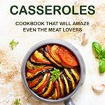[PDF] [EPUB] Vegan Casseroles Cookbook That Will Amaze Even the Meat Lovers: A Carefully Picked Collection of The Finest Vegan Casseroles Recipes Download