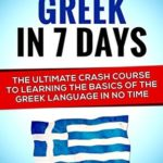 [PDF] [EPUB] Learn Greek In 7 DAYS! – The Ultimate Crash Course to Learning the Basics of the Greek Language In No Time (Greek, Spanish, German, Italian, French, Latin, Portuguese) Download