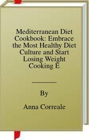 [PDF] [EPUB] Mediterranean Diet Cookbook: Embrace the Most Healthy Diet Culture and Start Losing Weight Cooking Everyday Easy and Amazing Recipes. (120 Real Mediterranean Recipes) Download by Anna Correale